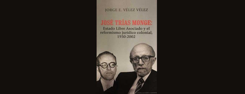 Presentación del libro «José Trías Monge: Estado Libre Asociado y el reformismo jurídico colonial, 1950-2002 del Lcdo. Jorge Vélez Vélez